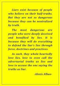 Liars exist because of people who believe on their half-truths. But they are not so dangerous because they can be neutralized by truth. The most dangerous are people who were deeply deceived and benefited by lies. It is because they will do everything to defend the liar's lies through force, doctrines and practices. As such, they whole-heartedly love lies, love to even call the adversarial truths as lies and love to accuse the one saying the truths as liar. -Alexis Albao-